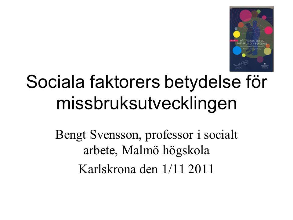Sociala faktorers betydelse för missbruksutvecklingen Bengt Svensson, professor i socialt arbete, Malmö högskola Karlskrona den 1/11 2011