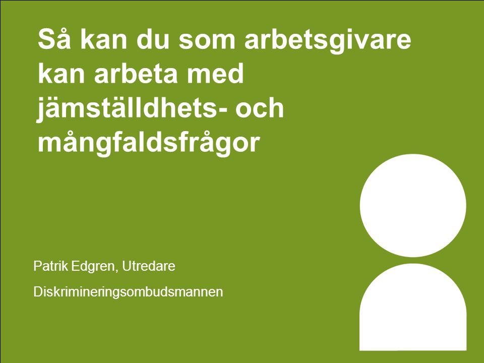 Så kan du som arbetsgivare kan arbeta med jämställdhets- och mångfaldsfrågor Patrik Edgren, Utredare Diskrimineringsombudsmannen