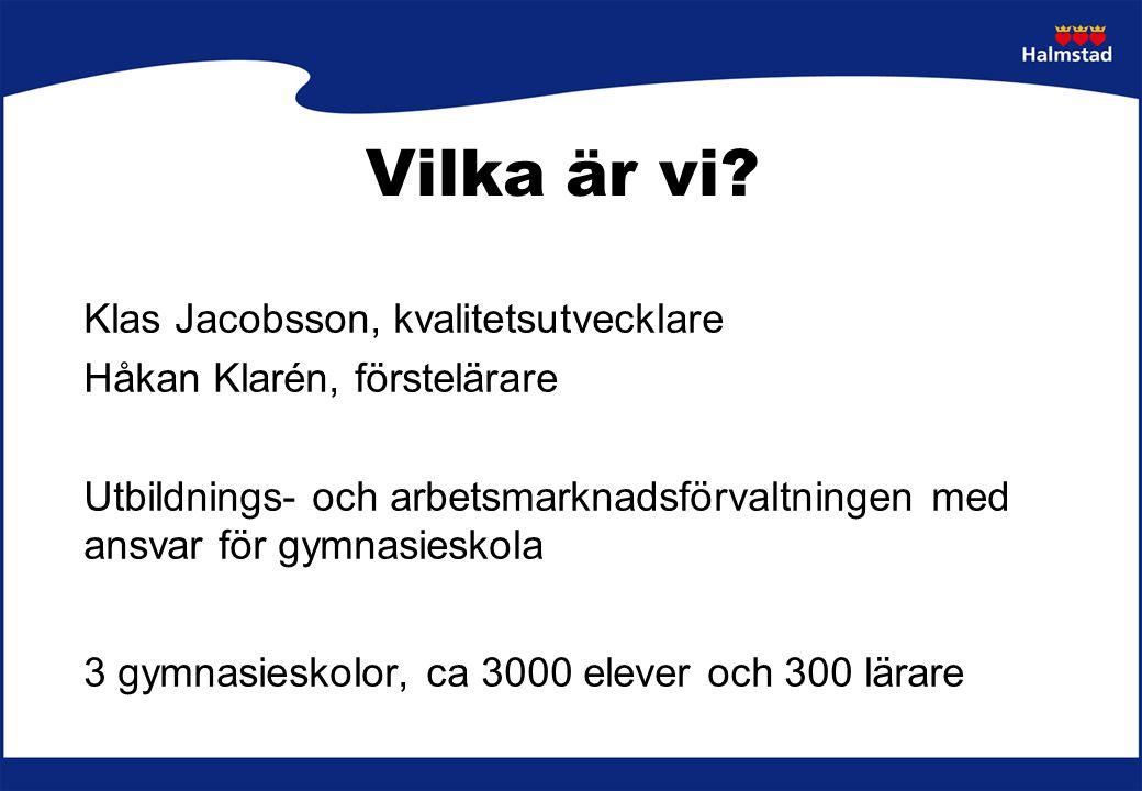Klas Jacobsson, kvalitetsutvecklare Håkan Klarén, förstelärare Utbildnings- och arbetsmarknadsförvaltningen med ansvar för gymnasieskola 3 gymnasieskolor, ca 3000 elever och 300 lärare Vilka är vi