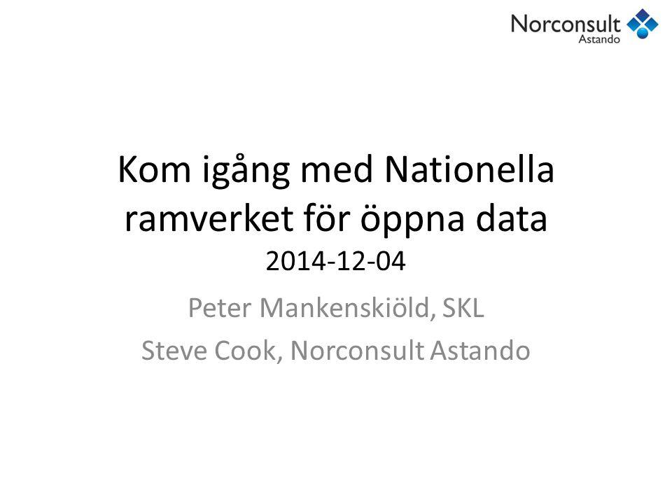Kom igång med Nationella ramverket för öppna data 2014-12-04 Peter Mankenskiöld, SKL Steve Cook, Norconsult Astando