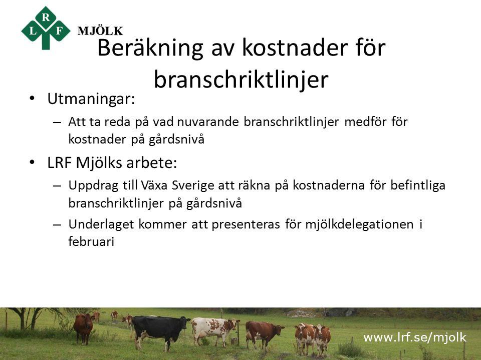 www.lrf.se/mjolk Beräkning av kostnader för branschriktlinjer Utmaningar: – Att ta reda på vad nuvarande branschriktlinjer medför för kostnader på gårdsnivå LRF Mjölks arbete: – Uppdrag till Växa Sverige att räkna på kostnaderna för befintliga branschriktlinjer på gårdsnivå – Underlaget kommer att presenteras för mjölkdelegationen i februari
