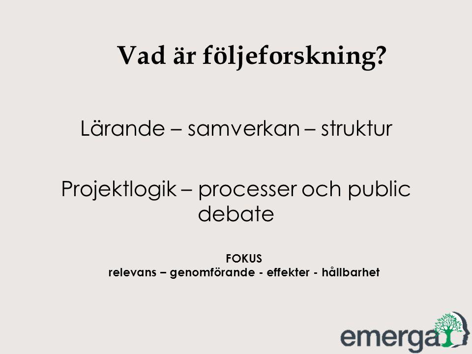 Vad är följeforskning? Lärande – samverkan – struktur Projektlogik – processer och public debate FOKUS relevans – genomförande - effekter - hållbarhet