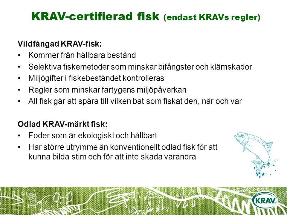 KRAV-certifierad fisk (endast KRAVs regler) Vildfångad KRAV-fisk: Kommer från hållbara bestånd Selektiva fiskemetoder som minskar bifångster och klämskador Miljögifter i fiskebeståndet kontrolleras Regler som minskar fartygens miljöpåverkan All fisk går att spåra till vilken båt som fiskat den, när och var Odlad KRAV-märkt fisk: Foder som är ekologiskt och hållbart Har större utrymme än konventionellt odlad fisk för att kunna bilda stim och för att inte skada varandra