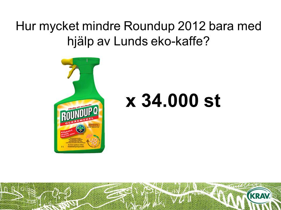 x 34.000 st Hur mycket mindre Roundup 2012 bara med hjälp av Lunds eko-kaffe?