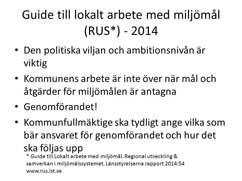 Guide till lokalt arbete med miljömål (RUS*) - 2014 Den politiska viljan och ambitionsnivån är viktig Kommunens arbete är inte över när mål och åtgärder för miljömålen är antagna Genomförandet.