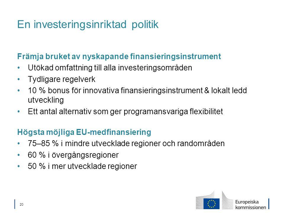 │ 20 En investeringsinriktad politik Främja bruket av nyskapande finansieringsinstrument Utökad omfattning till alla investeringsområden Tydligare regelverk 10 % bonus för innovativa finansieringsinstrument & lokalt ledd utveckling Ett antal alternativ som ger programansvariga flexibilitet Högsta möjliga EU-medfinansiering 75–85 % i mindre utvecklade regioner och randområden 60 % i övergångsregioner 50 % i mer utvecklade regioner