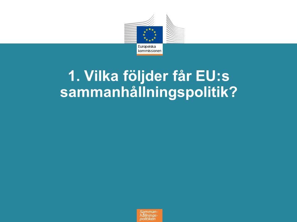 Samman- hållnings- politiken 1. Vilka följder får EU:s sammanhållningspolitik