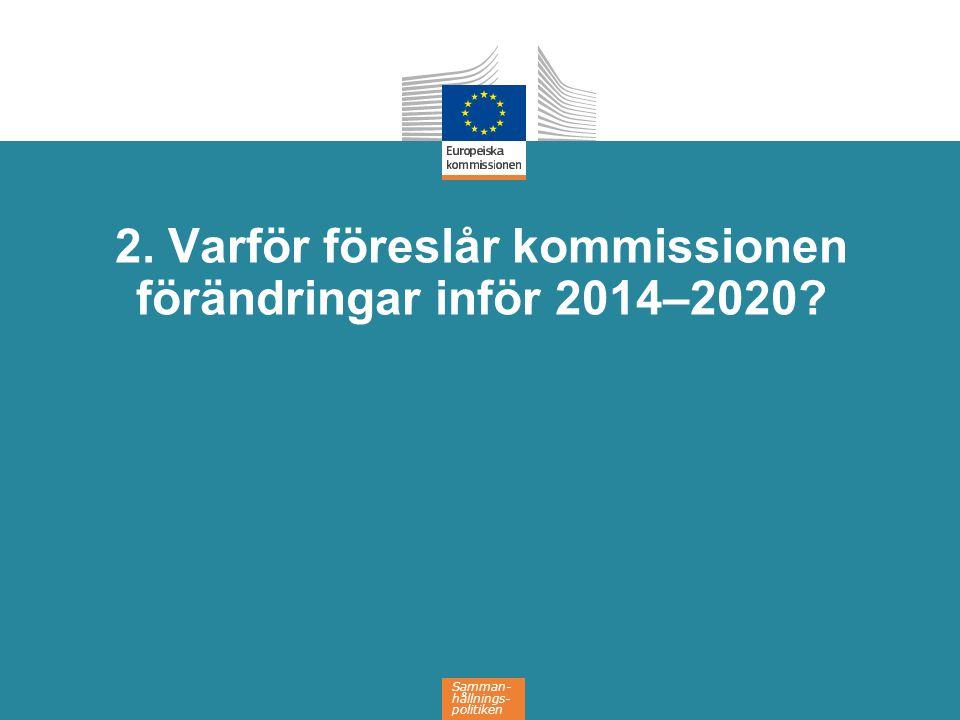 Samman- hållnings- politiken 2. Varför föreslår kommissionen förändringar inför 2014–2020