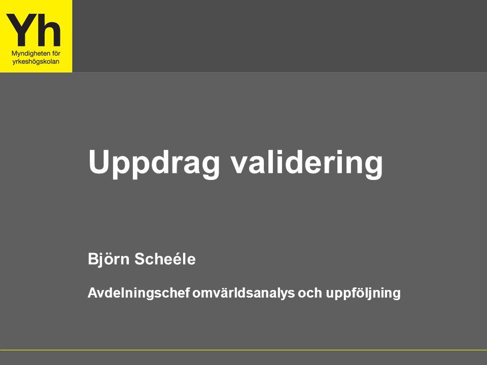 Uppdrag validering Björn Scheéle Avdelningschef omvärldsanalys och uppföljning