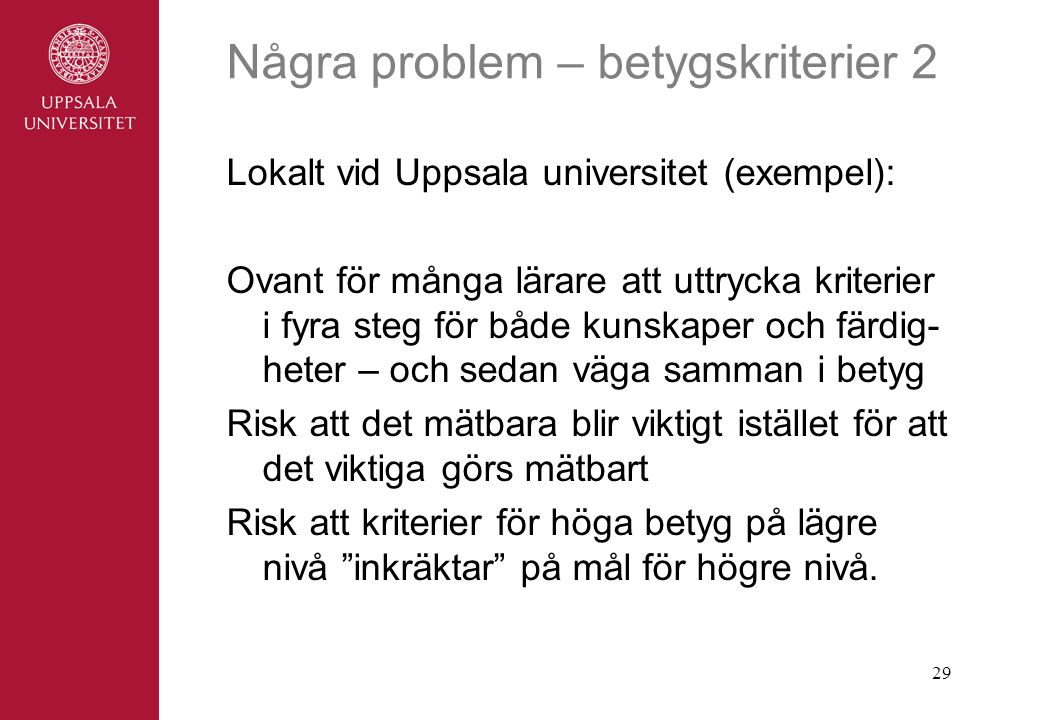 29 Några problem – betygskriterier 2 Lokalt vid Uppsala universitet (exempel): Ovant för många lärare att uttrycka kriterier i fyra steg för både kunskaper och färdig- heter – och sedan väga samman i betyg Risk att det mätbara blir viktigt istället för att det viktiga görs mätbart Risk att kriterier för höga betyg på lägre nivå inkräktar på mål för högre nivå.