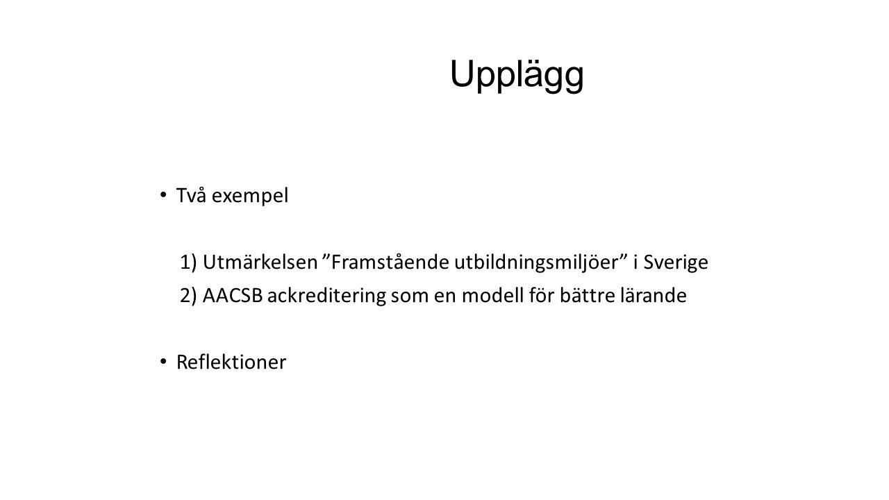 """Upplägg Två exempel 1) Utmärkelsen """"Framstående utbildningsmiljöer"""" i Sverige 2) AACSB ackreditering som en modell för bättre lärande Reflektioner"""
