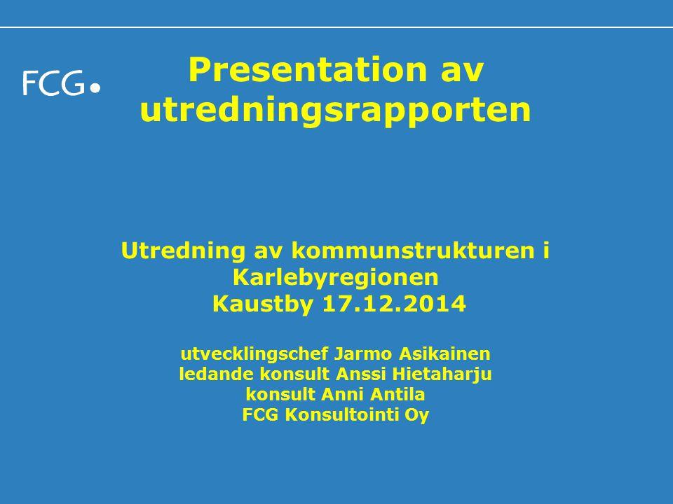 Presentation av utredningsrapporten Utredning av kommunstrukturen i Karlebyregionen Kaustby 17.12.2014 utvecklingschef Jarmo Asikainen ledande konsult Anssi Hietaharju konsult Anni Antila FCG Konsultointi Oy
