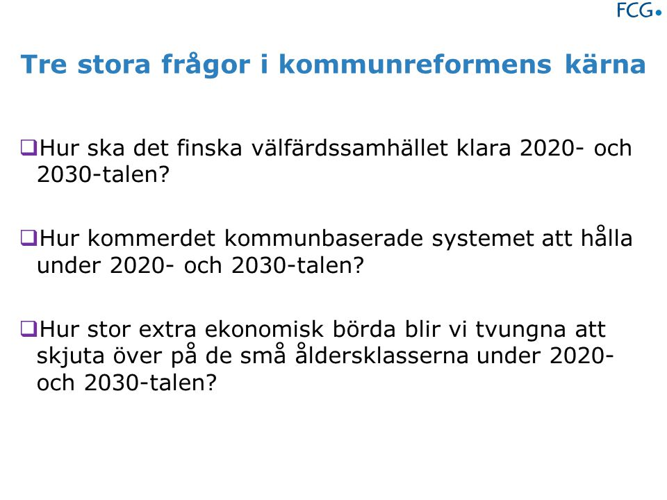 Tre stora frågor i kommunreformens kärna  Hur ska det finska välfärdssamhället klara 2020- och 2030-talen.