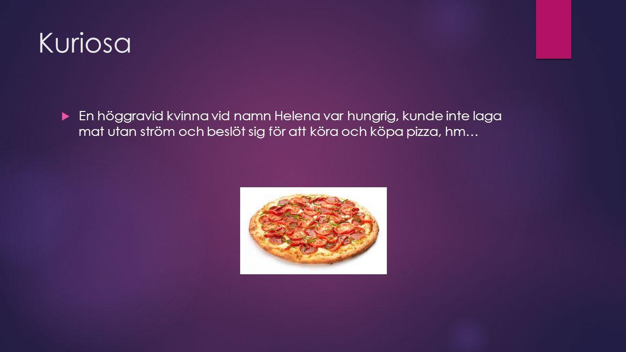 Kuriosa  En höggravid kvinna vid namn Helena var hungrig, kunde inte laga mat utan ström och beslöt sig för att köra och köpa pizza, hm…