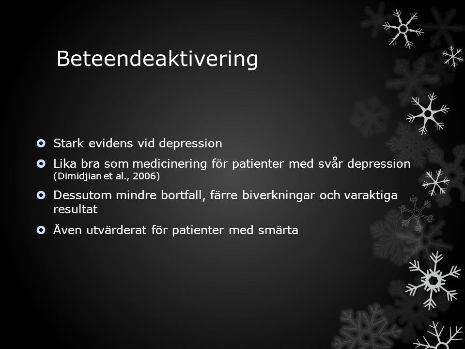 Beteendeaktivering  Stark evidens vid depression  Lika bra som medicinering för patienter med svår depression (Dimidjian et al., 2006)  Dessutom mindre bortfall, färre biverkningar och varaktiga resultat  Även utvärderat för patienter med smärta