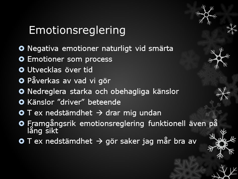 Emotionsreglering  Negativa emotioner naturligt vid smärta  Emotioner som process  Utvecklas över tid  Påverkas av vad vi gör  Nedreglera starka och obehagliga känslor  Känslor driver beteende  T ex nedstämdhet  drar mig undan  Framgångsrik emotionsreglering funktionell även på lång sikt  T ex nedstämdhet  gör saker jag mår bra av