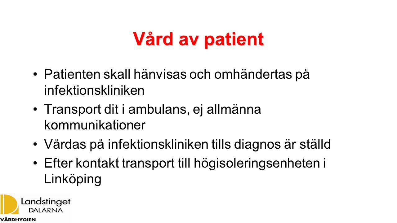 Vård av patient Patienten skall hänvisas och omhändertas på infektionskliniken Transport dit i ambulans, ej allmänna kommunikationer Vårdas på infektionskliniken tills diagnos är ställd Efter kontakt transport till högisoleringsenheten i Linköping