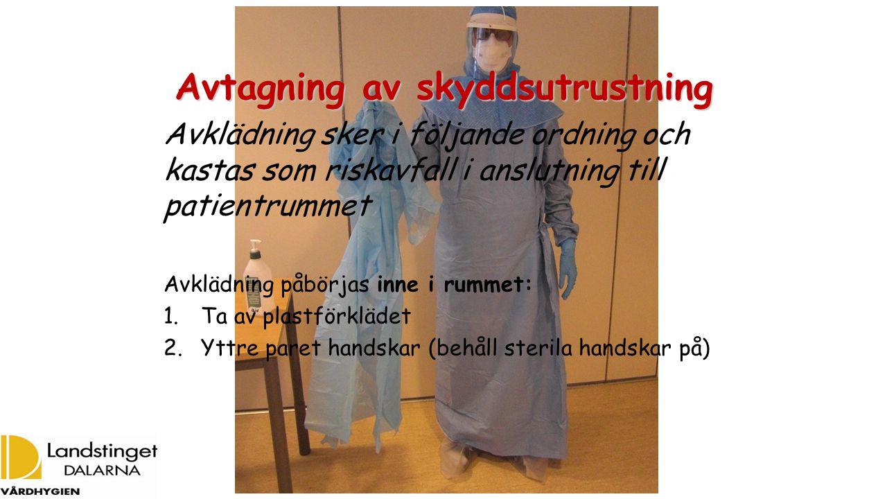 Avtagning av skyddsutrustning Avklädning sker i följande ordning och kastas som riskavfall i anslutning till patientrummet Avklädning påbörjas inne i rummet: 1.Ta av plastförklädet 2.Yttre paret handskar (behåll sterila handskar på)