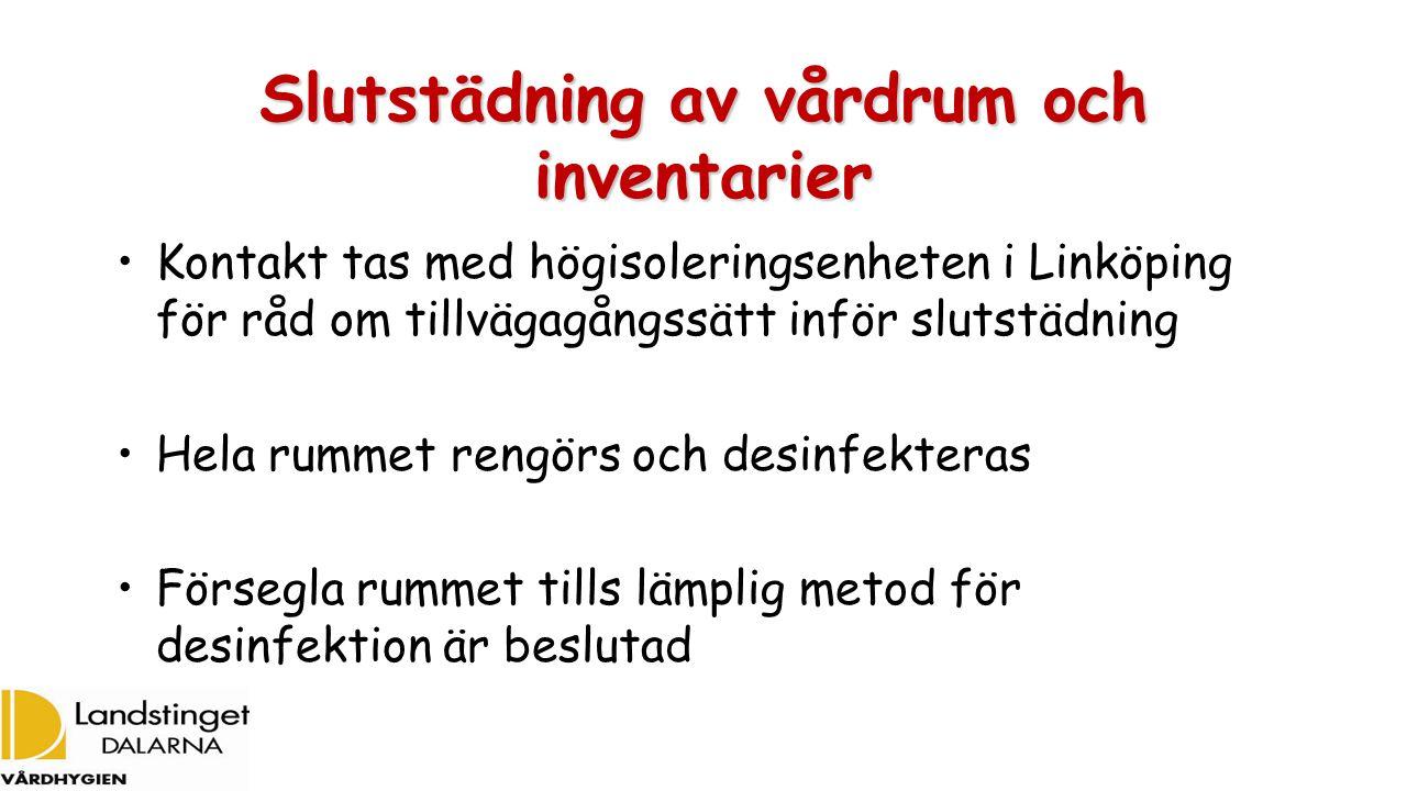 Slutstädning av vårdrum och inventarier Kontakt tas med högisoleringsenheten i Linköping för råd om tillvägagångssätt inför slutstädning Hela rummet rengörs och desinfekteras Försegla rummet tills lämplig metod för desinfektion är beslutad