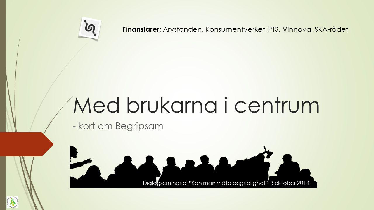 Med brukarna i centrum - kort om Begripsam Finansiärer: Arvsfonden, Konsumentverket, PTS, Vinnova, SKA-rådet UD2014 The web and cognitive disabilities 18th of June 2014 Dialogseminariet Kan man mäta begriplighet 3 oktober 2014