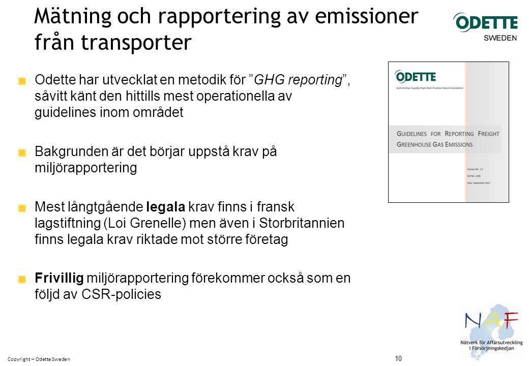 Copyright – Odette Sweden Mätning och rapportering av emissioner från transporter Odette har utvecklat en metodik för GHG reporting , såvitt känt den hittills mest operationella av guidelines inom området Bakgrunden är det börjar uppstå krav på miljörapportering Mest långtgående legala krav finns i fransk lagstiftning (Loi Grenelle) men även i Storbritannien finns legala krav riktade mot större företag Frivillig miljörapportering förekommer också som en följd av CSR-policies 10