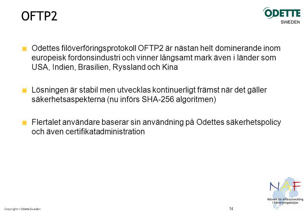 Copyright – Odette Sweden OFTP2 Odettes filöverföringsprotokoll OFTP2 är nästan helt dominerande inom europeisk fordonsindustri och vinner långsamt mark även i länder som USA, Indien, Brasilien, Ryssland och Kina Lösningen är stabil men utvecklas kontinuerligt främst när det gäller säkerhetsaspekterna (nu införs SHA-256 algoritmen) Flertalet användare baserar sin användning på Odettes säkerhetspolicy och även certifikatadministration 14
