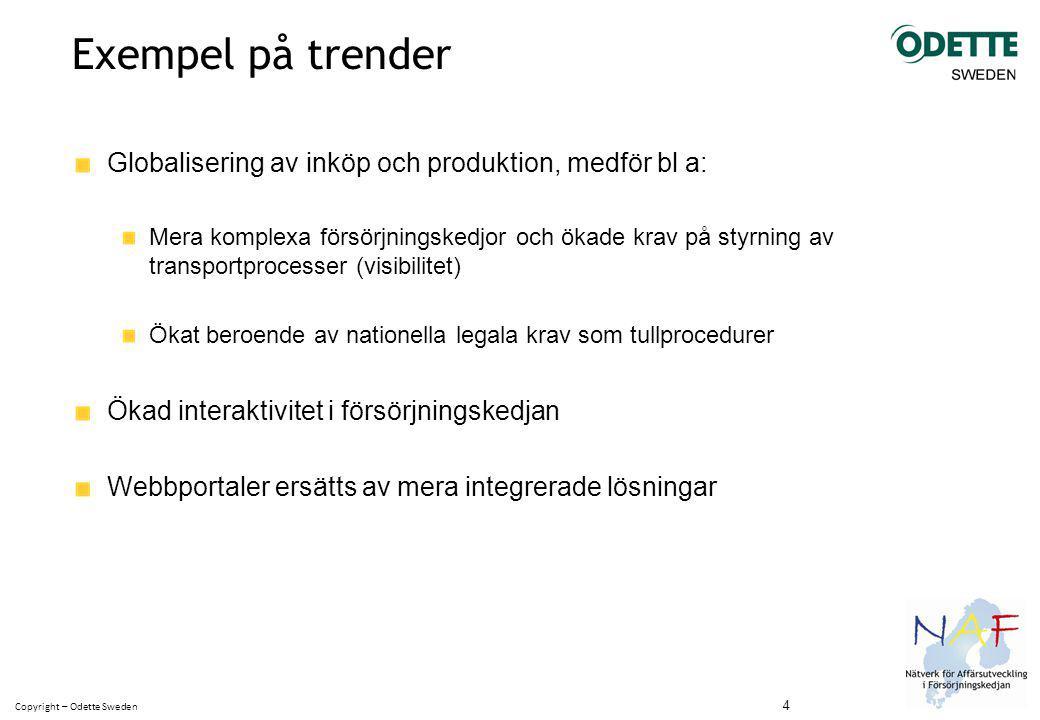 Copyright – Odette Sweden Exempel på trender Globalisering av inköp och produktion, medför bl a: Mera komplexa försörjningskedjor och ökade krav på styrning av transportprocesser (visibilitet) Ökat beroende av nationella legala krav som tullprocedurer Ökad interaktivitet i försörjningskedjan Webbportaler ersätts av mera integrerade lösningar 4