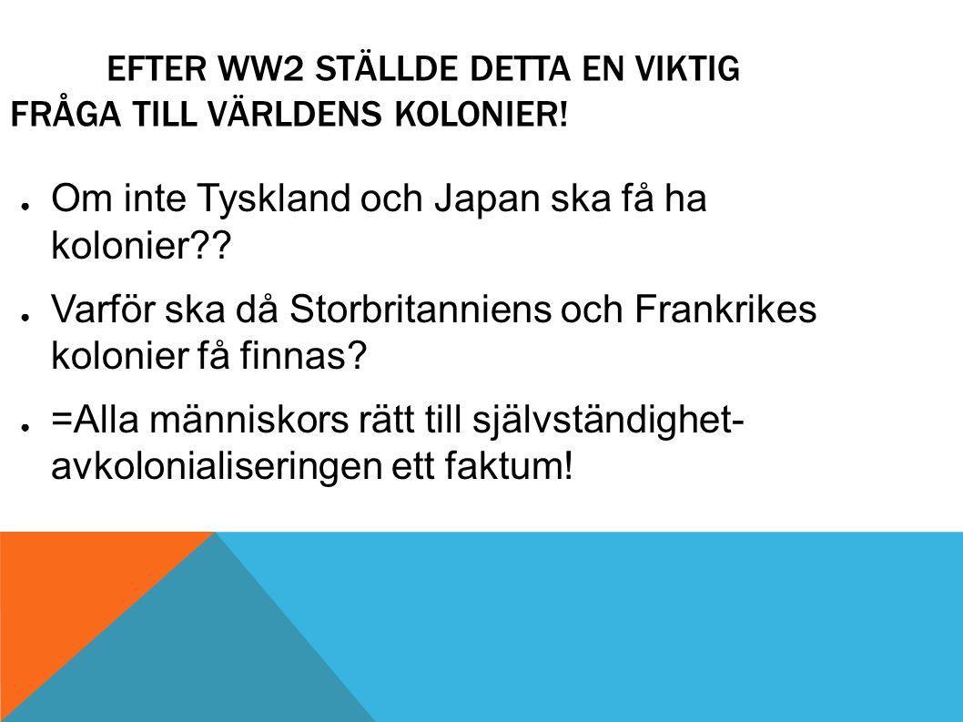 EFTER WW2 STÄLLDE DETTA EN VIKTIG FRÅGA TILL VÄRLDENS KOLONIER! ● Om inte Tyskland och Japan ska få ha kolonier?? ● Varför ska då Storbritanniens och