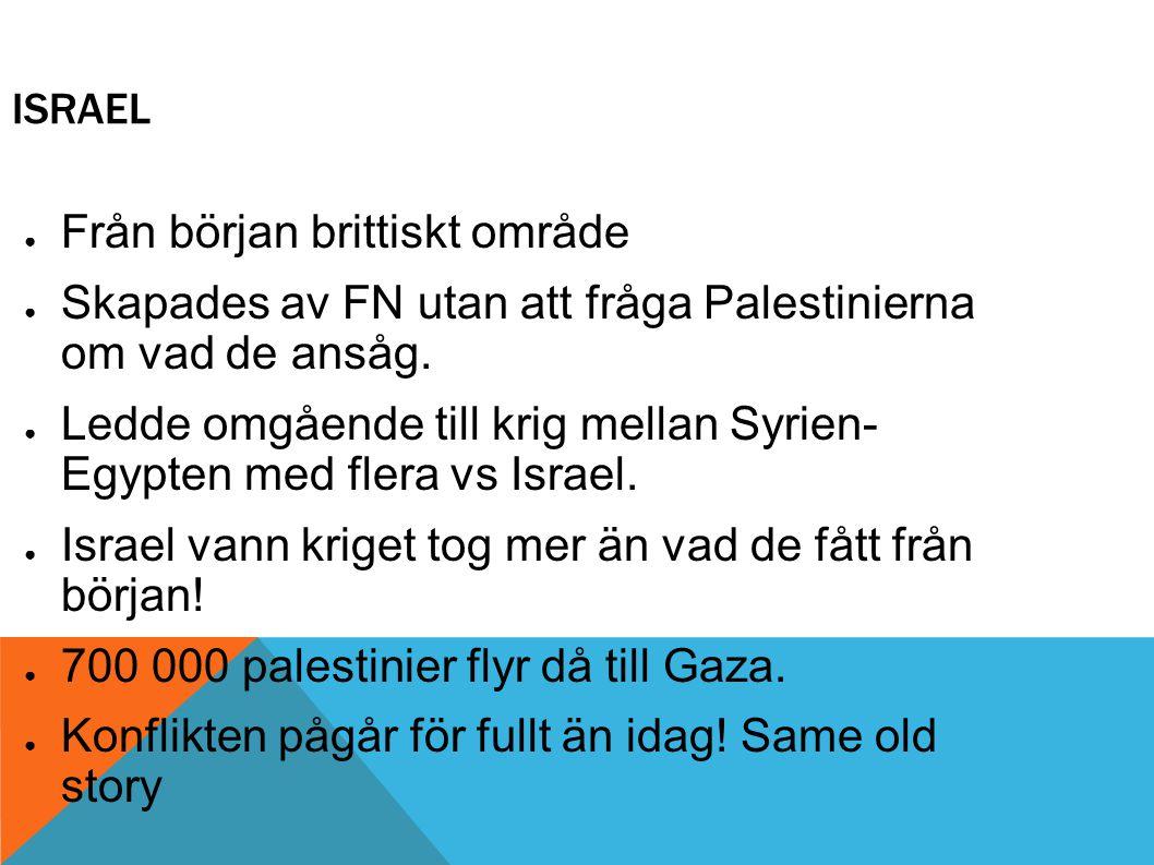 ISRAEL ● Från början brittiskt område ● Skapades av FN utan att fråga Palestinierna om vad de ansåg. ● Ledde omgående till krig mellan Syrien- Egypten
