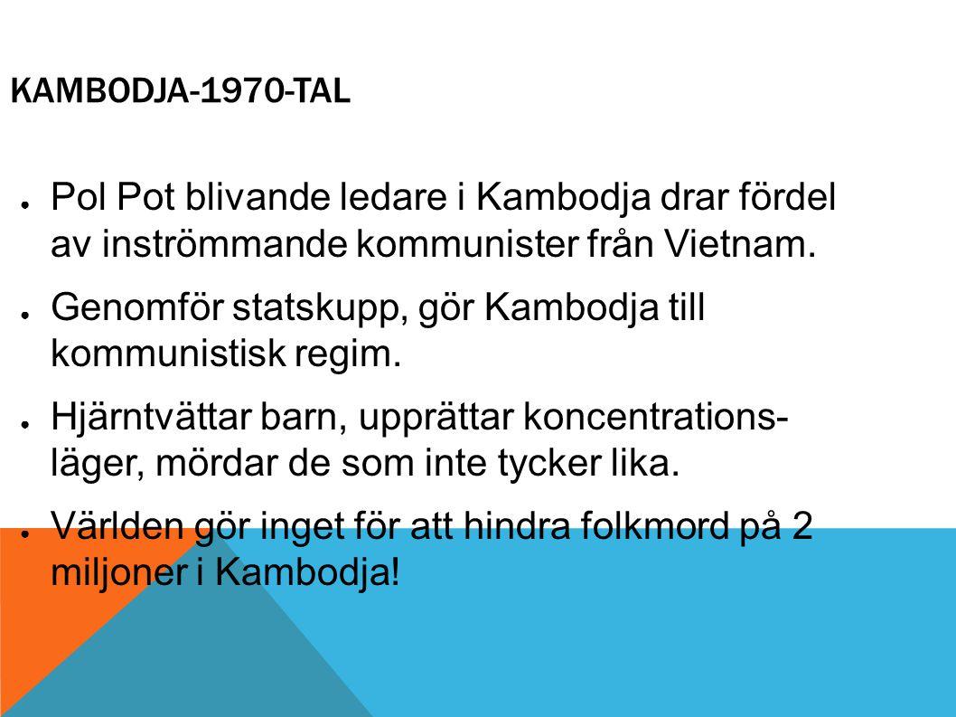 KAMBODJA-1970-TAL ● Pol Pot blivande ledare i Kambodja drar fördel av inströmmande kommunister från Vietnam. ● Genomför statskupp, gör Kambodja till k