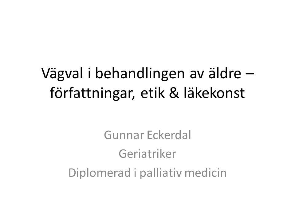 Vägval i behandlingen av äldre – författningar, etik & läkekonst Gunnar Eckerdal Geriatriker Diplomerad i palliativ medicin