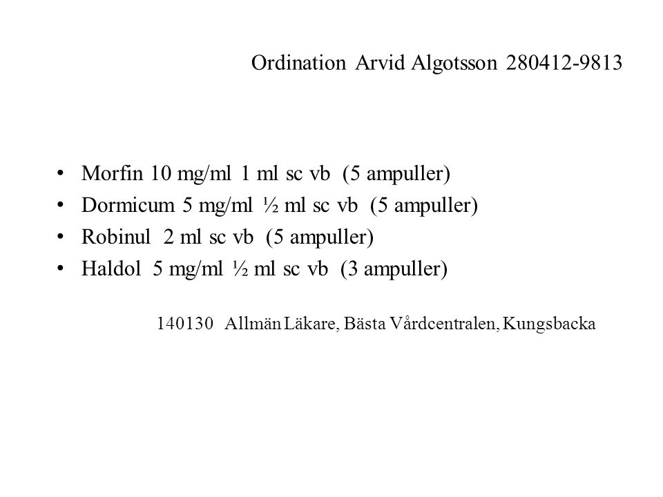 Ordination Arvid Algotsson 280412-9813 Morfin 10 mg/ml 1 ml sc vb (5 ampuller) Dormicum 5 mg/ml ½ ml sc vb (5 ampuller) Robinul 2 ml sc vb (5 ampuller