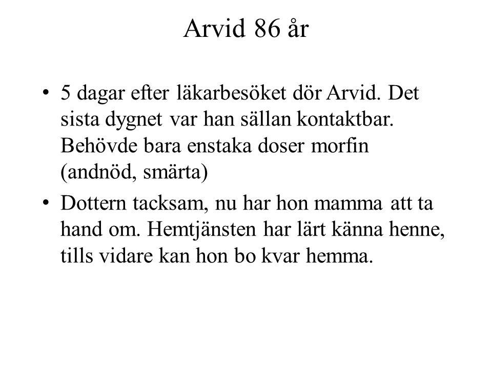 Arvid 86 år 5 dagar efter läkarbesöket dör Arvid. Det sista dygnet var han sällan kontaktbar. Behövde bara enstaka doser morfin (andnöd, smärta) Dotte