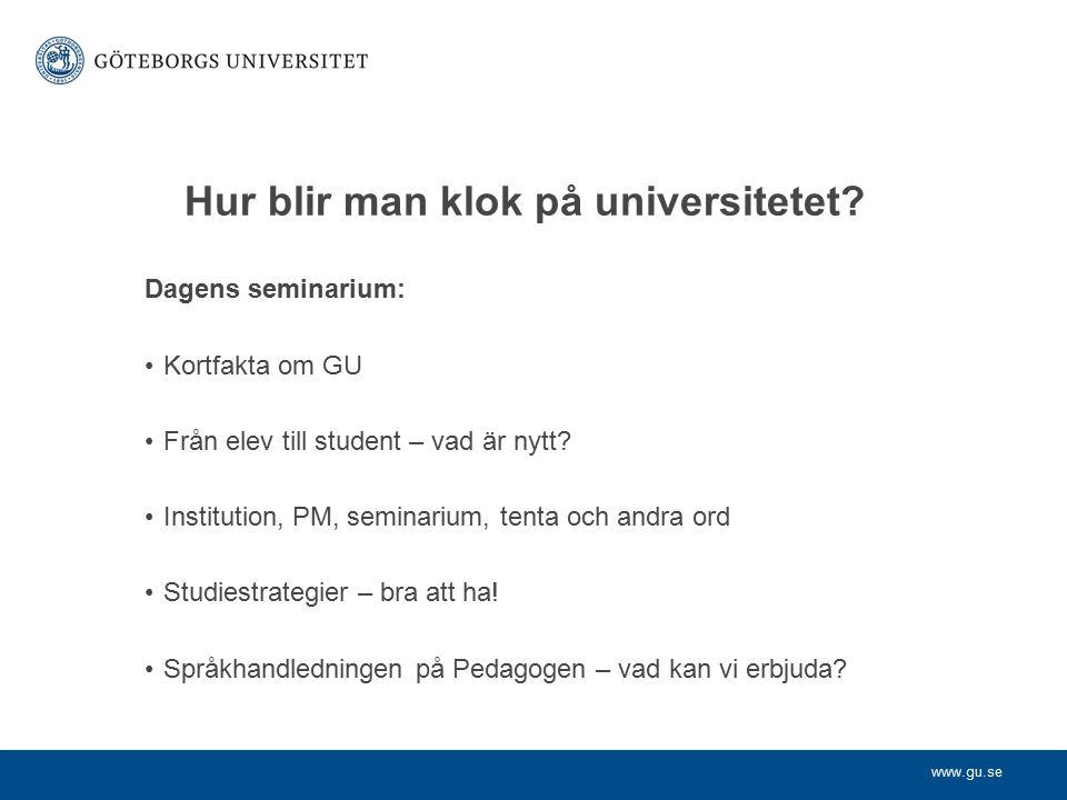 www.gu.se Hur blir man klok på universitetet? Dagens seminarium: Kortfakta om GU Från elev till student – vad är nytt? Institution, PM, seminarium, te
