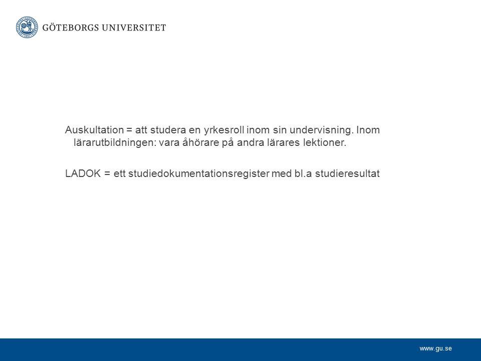 www.gu.se Auskultation = att studera en yrkesroll inom sin undervisning. Inom lärarutbildningen: vara åhörare på andra lärares lektioner. LADOK = ett