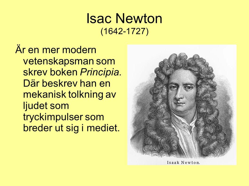 Isac Newton (1642-1727) Är en mer modern vetenskapsman som skrev boken Principia. Där beskrev han en mekanisk tolkning av ljudet som tryckimpulser som