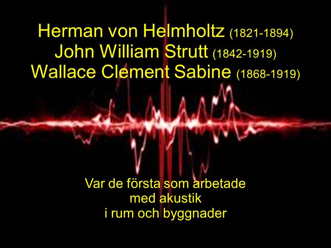 Herman von Helmholtz (1821-1894) John William Strutt (1842-1919) Wallace Clement Sabine (1868-1919) Var de första som arbetade med akustik i rum och byggnader