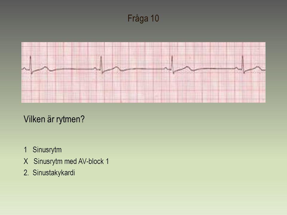 Fråga 10 Vilken är rytmen? 1 Sinusrytm X Sinusrytm med AV-block 1 2. Sinustakykardi