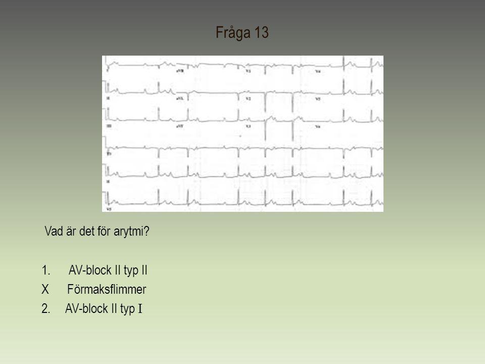 Fråga 13 Vad är det för arytmi? 1.AV-block II typ II X Förmaksflimmer 2. AV-block II typ I