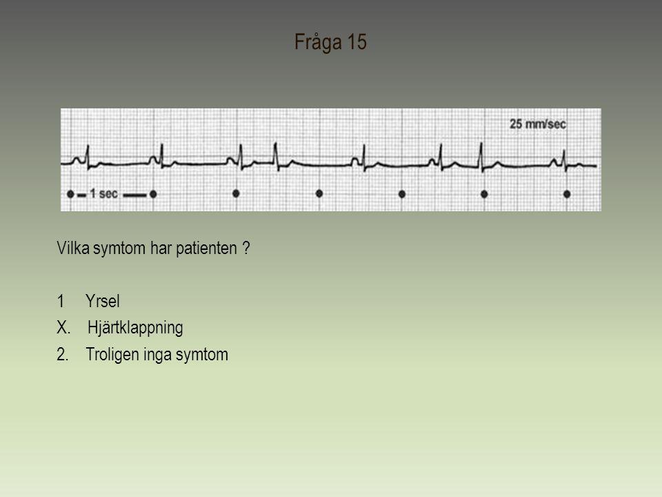 Fråga 15 Vilka symtom har patienten ? 1 Yrsel X. Hjärtklappning 2. Troligen inga symtom