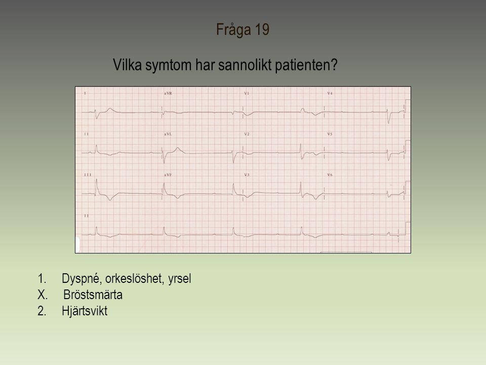 Fråga 19 Vilka symtom har sannolikt patienten? 1.Dyspné, orkeslöshet, yrsel X. Bröstsmärta 2. Hjärtsvikt