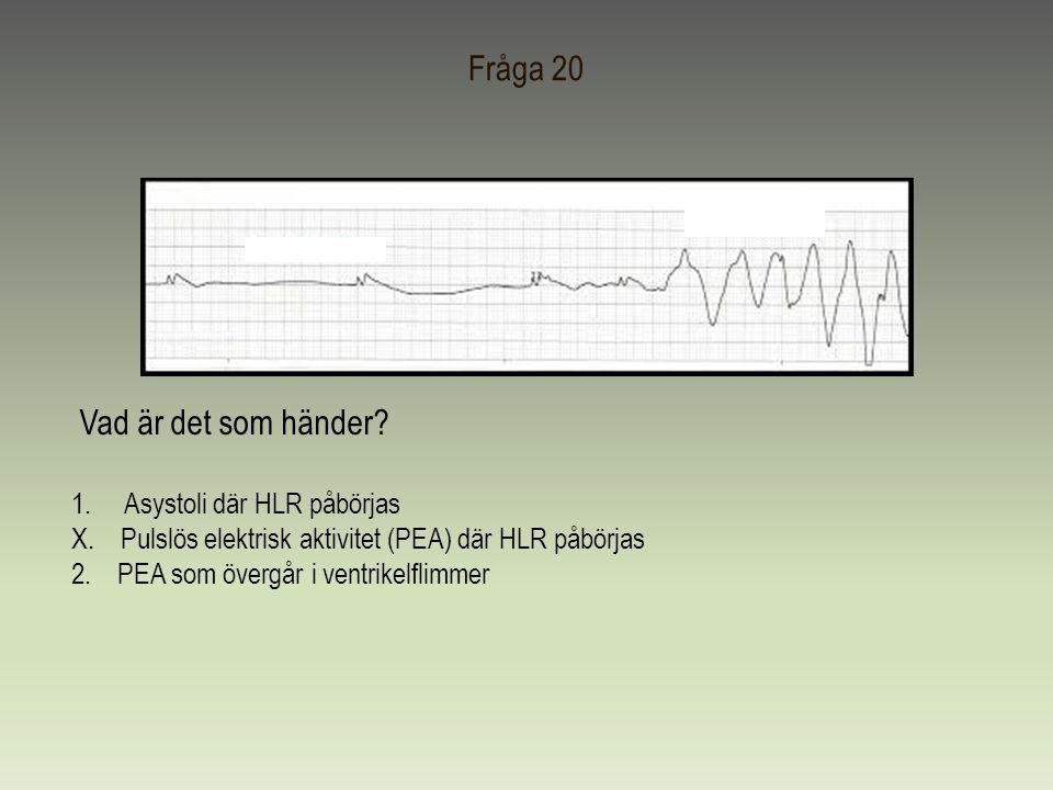 Fråga 20 Vad är det som händer? 1.Asystoli där HLR påbörjas X. Pulslös elektrisk aktivitet (PEA) där HLR påbörjas 2. PEA som övergår i ventrikelflimme