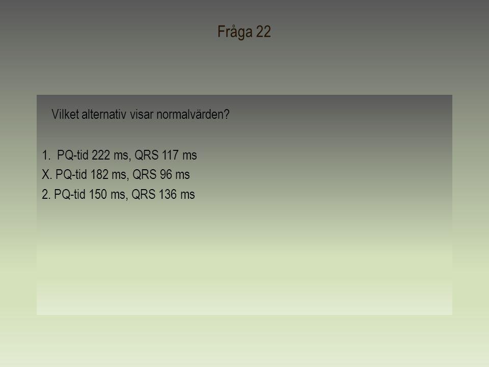 Fråga 22 Vilket alternativ visar normalvärden? 1. PQ-tid 222 ms, QRS 117 ms X. PQ-tid 182 ms, QRS 96 ms 2. PQ-tid 150 ms, QRS 136 ms
