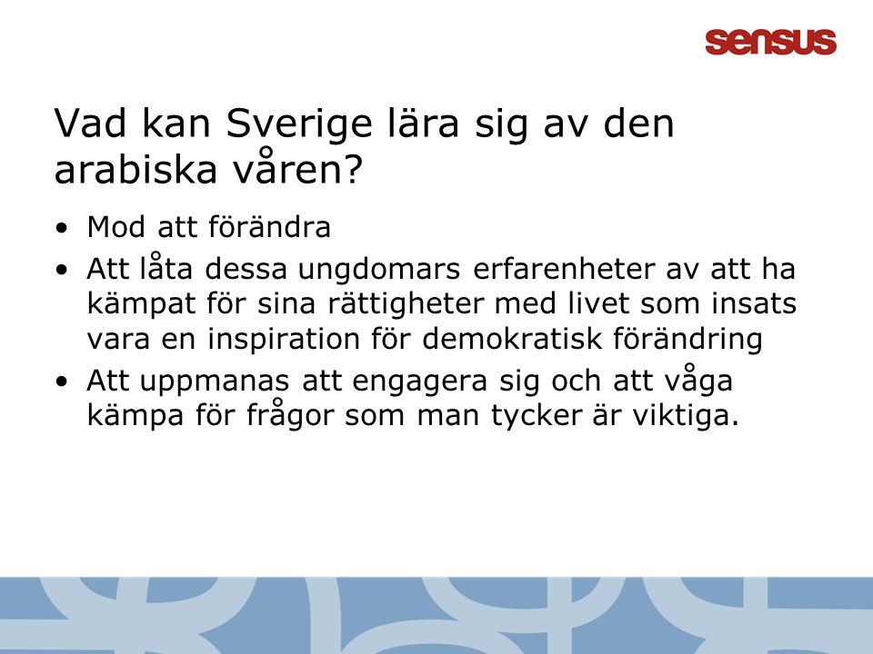 7 Vad kan Sverige lära sig av den arabiska våren? Mod att förändra Att låta dessa ungdomars erfarenheter av att ha kämpat för sina rättigheter med liv