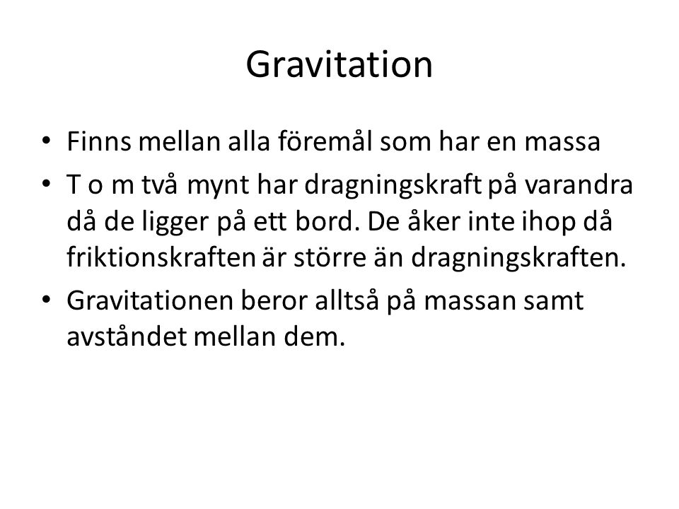 Gravitation Finns mellan alla föremål som har en massa T o m två mynt har dragningskraft på varandra då de ligger på ett bord. De åker inte ihop då fr