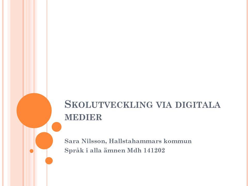 S KOLUTVECKLING VIA DIGITALA MEDIER Sara Nilsson, Hallstahammars kommun Språk i alla ämnen Mdh 141202