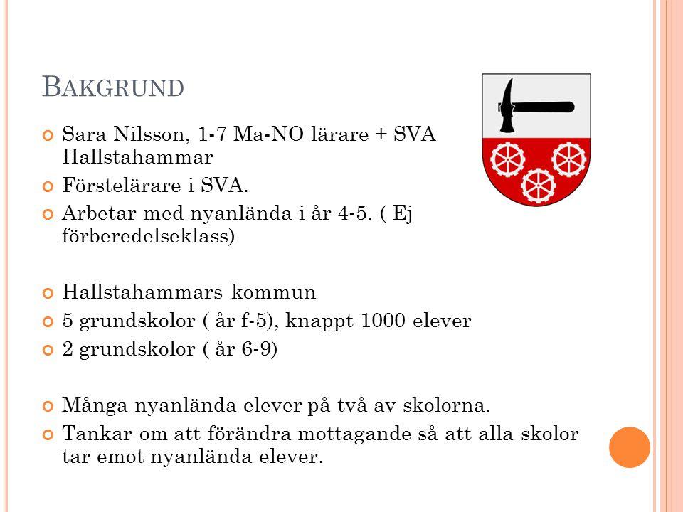 B AKGRUND Sara Nilsson, 1-7 Ma-NO lärare + SVA Hallstahammar Förstelärare i SVA. Arbetar med nyanlända i år 4-5. ( Ej förberedelseklass) Hallstahammar