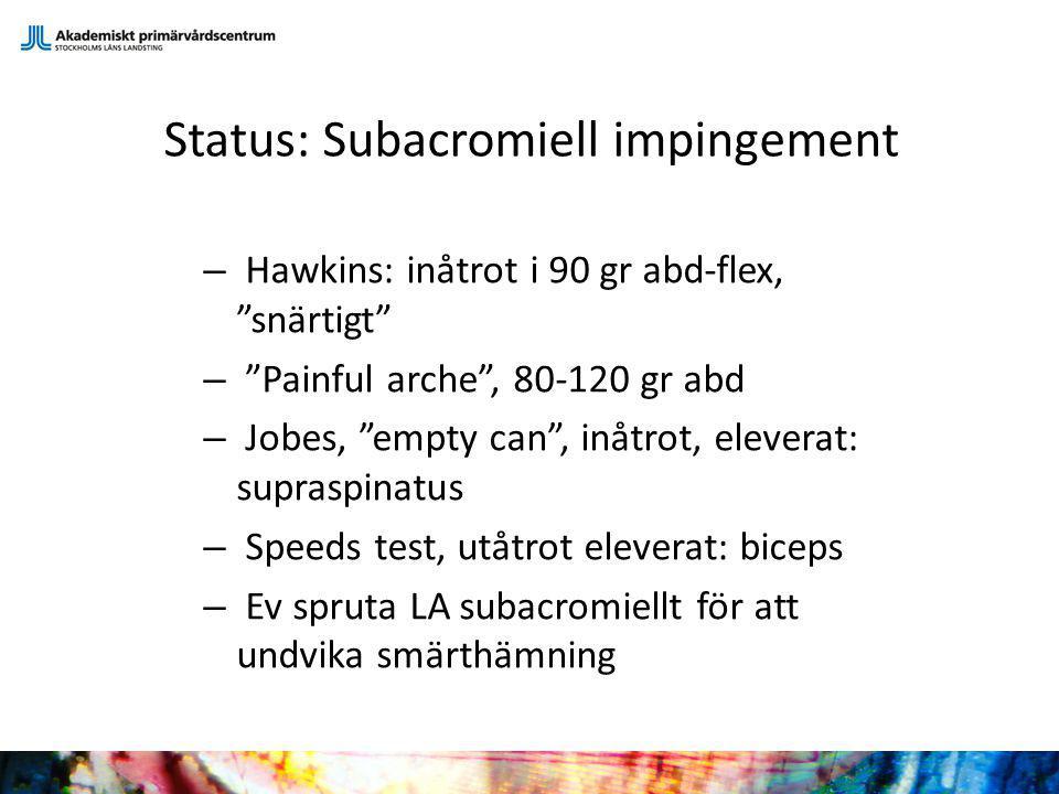 "Status: Subacromiell impingement – Hawkins: inåtrot i 90 gr abd-flex, ""snärtigt"" – ""Painful arche"", 80-120 gr abd – Jobes, ""empty can"", inåtrot, eleve"
