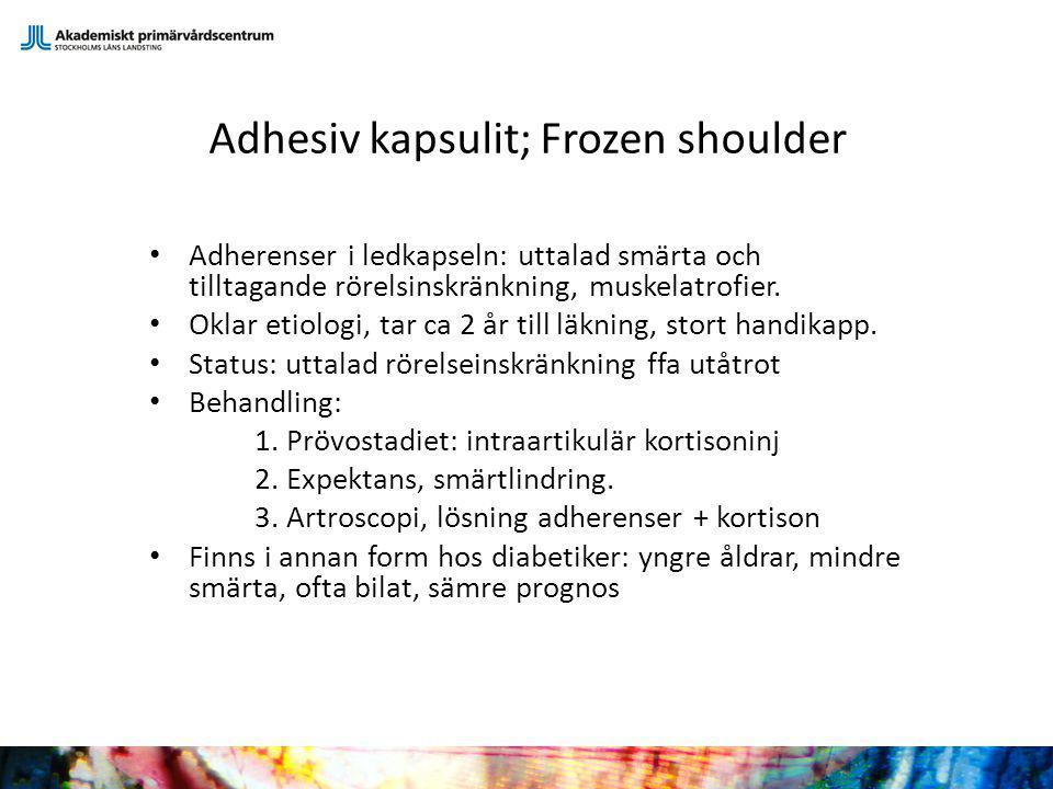 Adhesiv kapsulit; Frozen shoulder Adherenser i ledkapseln: uttalad smärta och tilltagande rörelsinskränkning, muskelatrofier. Oklar etiologi, tar ca 2