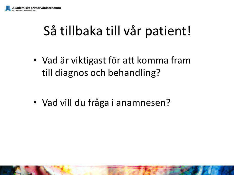 Så tillbaka till vår patient! Vad är viktigast för att komma fram till diagnos och behandling? Vad vill du fråga i anamnesen?